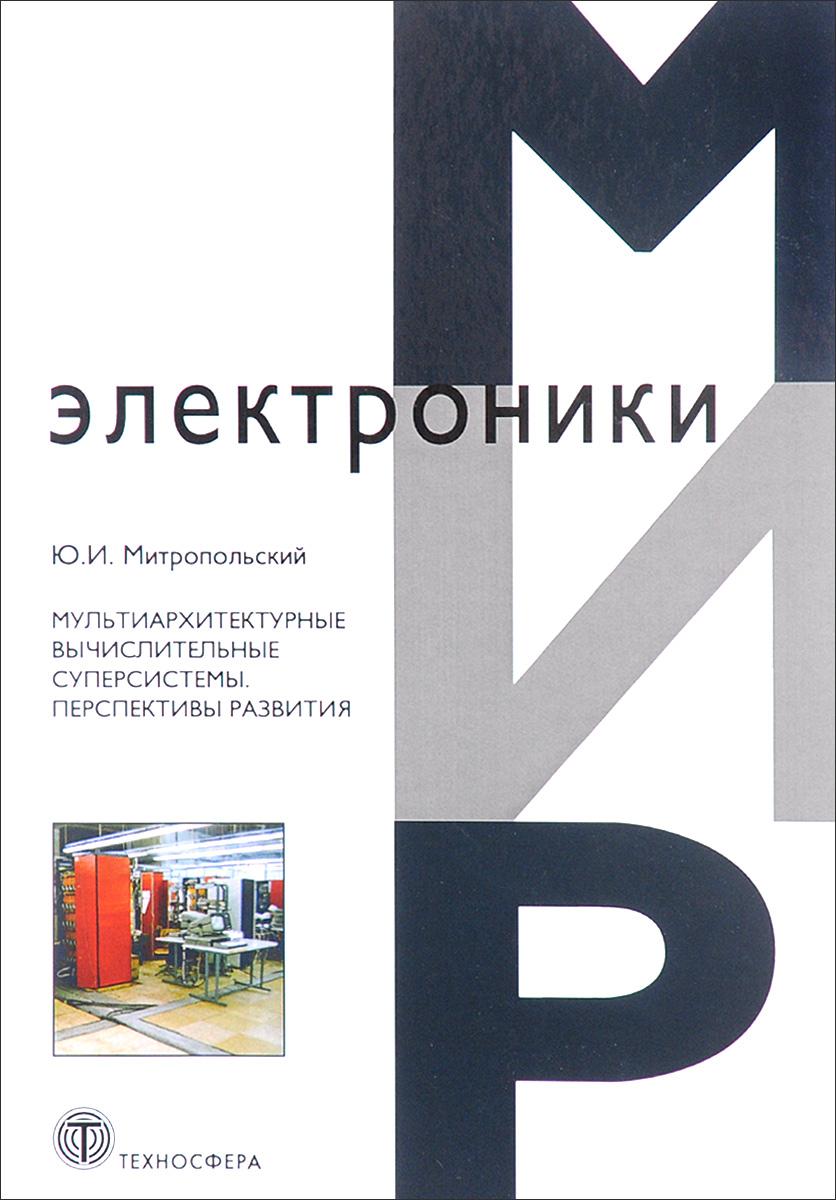 Мир электроники. Мультиархитектурные вычислительные суперсистемы. Перспективы развития. Ю. И. Митропольский