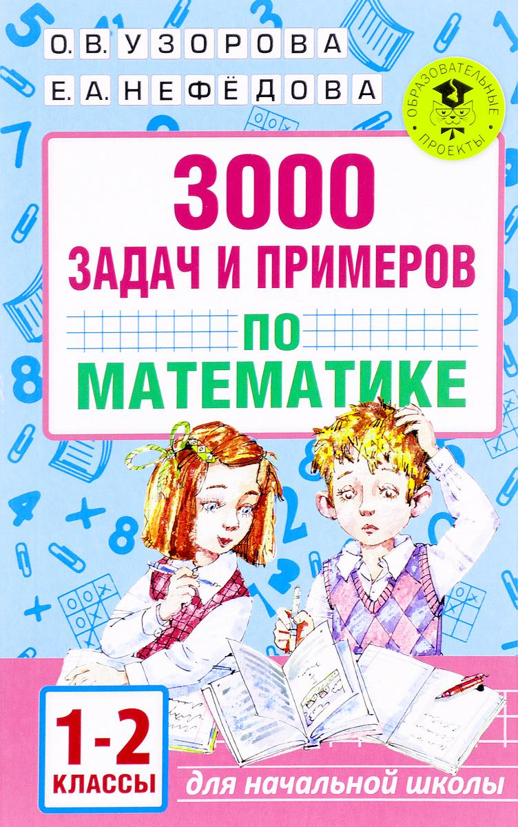 О. В. Узорова, Е. А. Нефёдова 3000 задач и примеров по математике. 1-2 классы узорова ольга васильевна нефёдова елена алексеевна 3000 задач и примеров по математике 1 2 классы