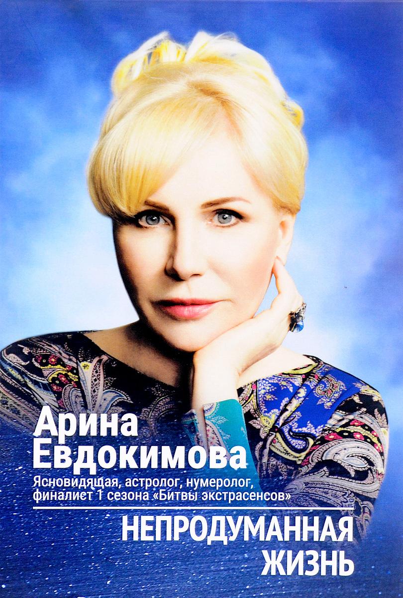 Арина Евдокимова Непродуманная жизнь