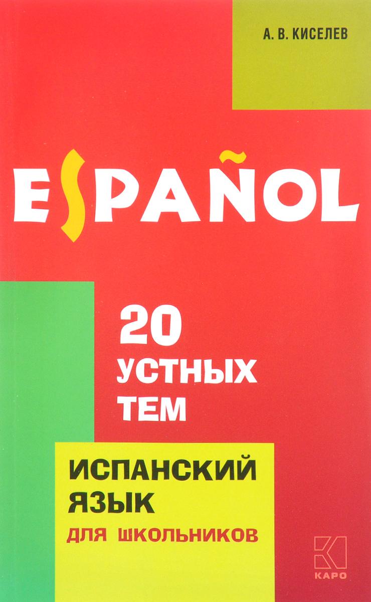 А. В. Киселев 20 устных тем по испанскому языку. Учебное пособие cd образование 20 устных тем по французскому языку