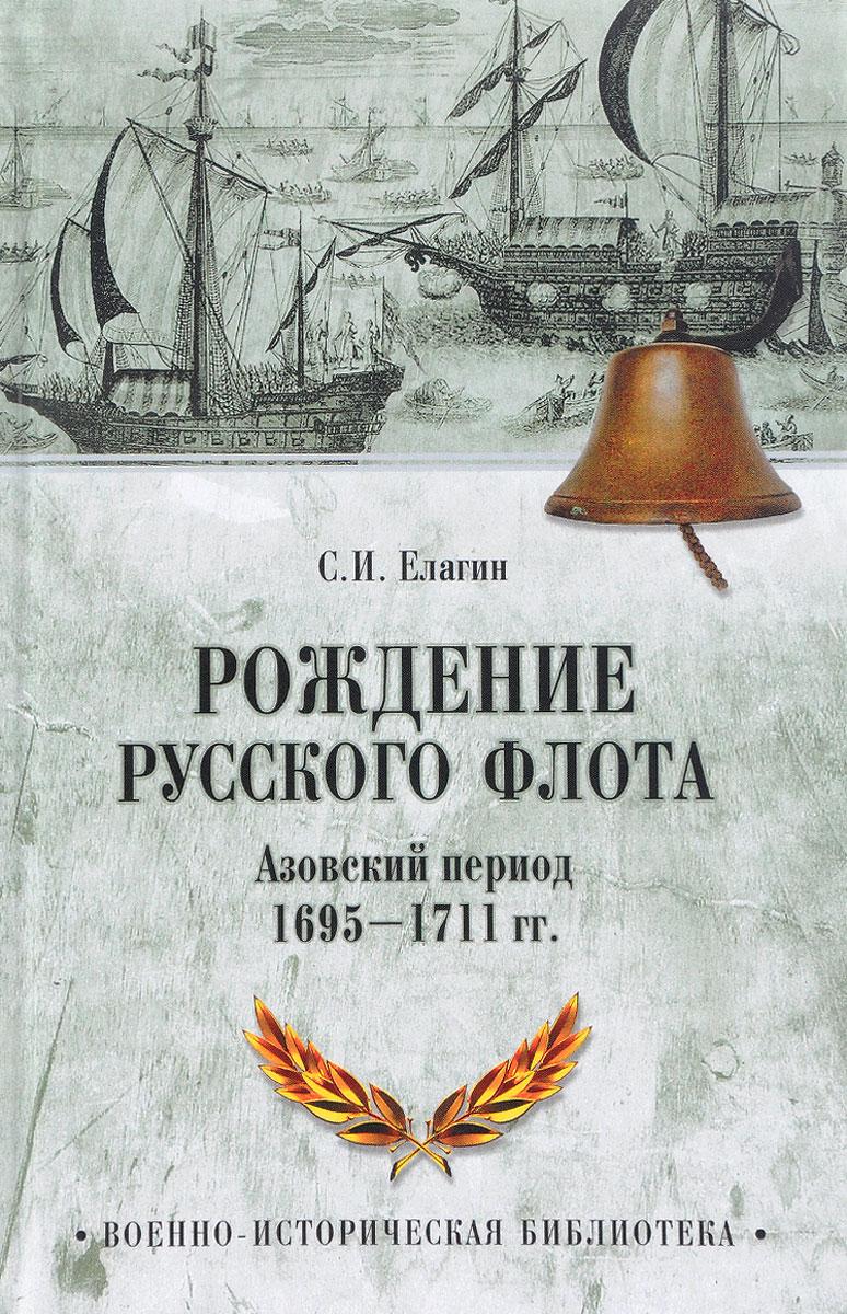 С. И. Елагин Рождение Русского флота. Азовский период. 1695-1711 гг. ISBN: 978-5-4444-5598-2