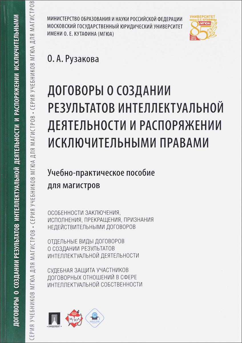 Договоры о создании результатов интеллектуальной деятельности и распоряжении исключительными правами. Учебно-практическое пособие