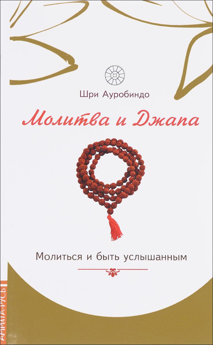 Шри Ауробиндо Молитва и джапа. Молиться и быть услышанным ISBN: 978-5-413-01460-8