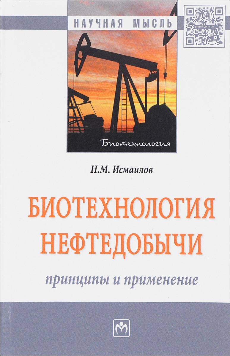 Н. М. Исмаилов Биотехнология нефтедобычи: принципы и применение.Монография