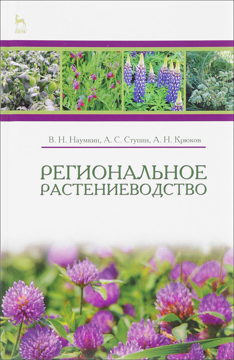 В. Н. Наумкин, А. С. Ступин, А. Н. Крюков Региональное растениеводство. Учебное пособие