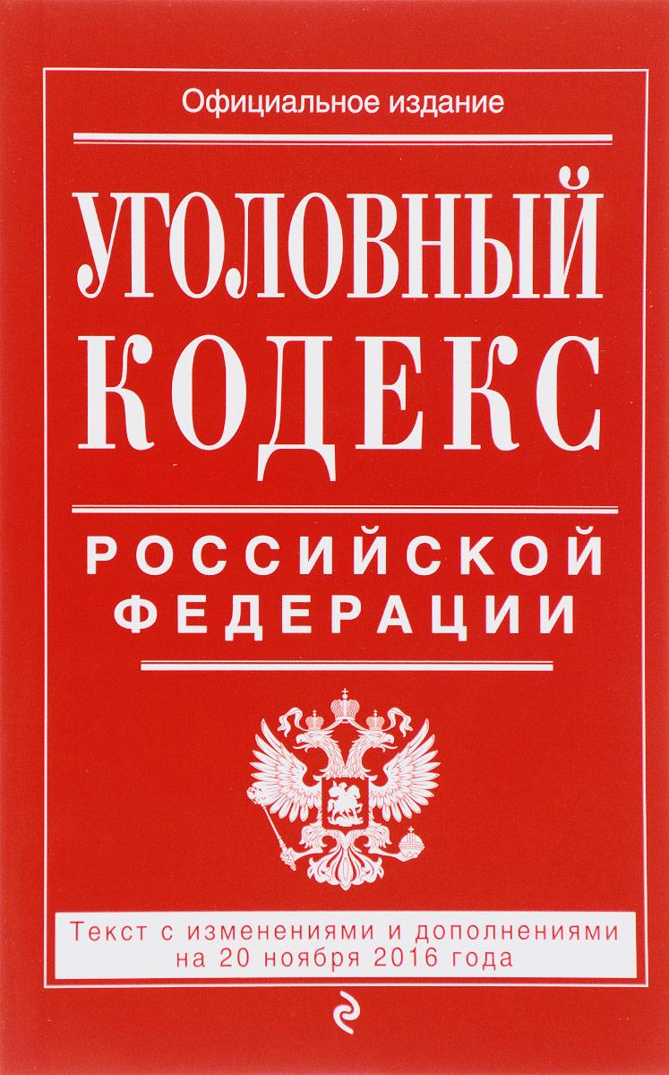 Уголовный кодекс Российской Федерации. Текст с изменениями  и дополнениями на 20 ноября 2016 года