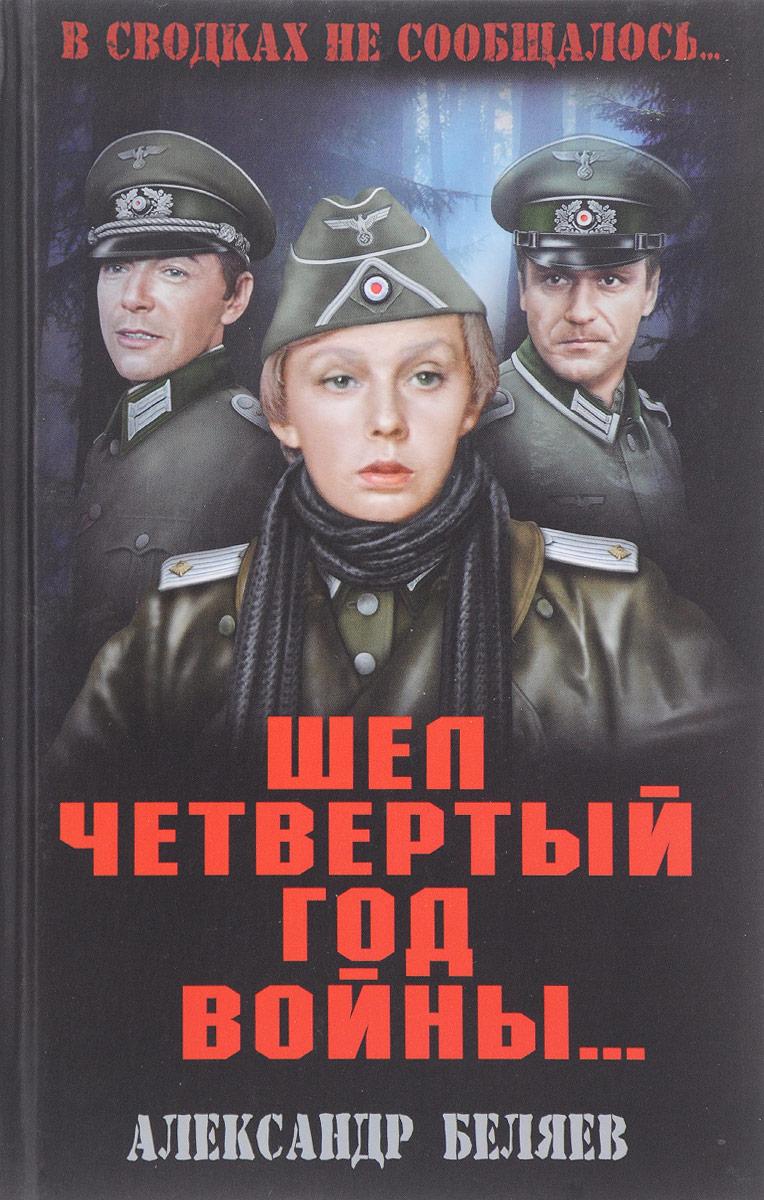 Александр Беляев Шел четвертый год войны...