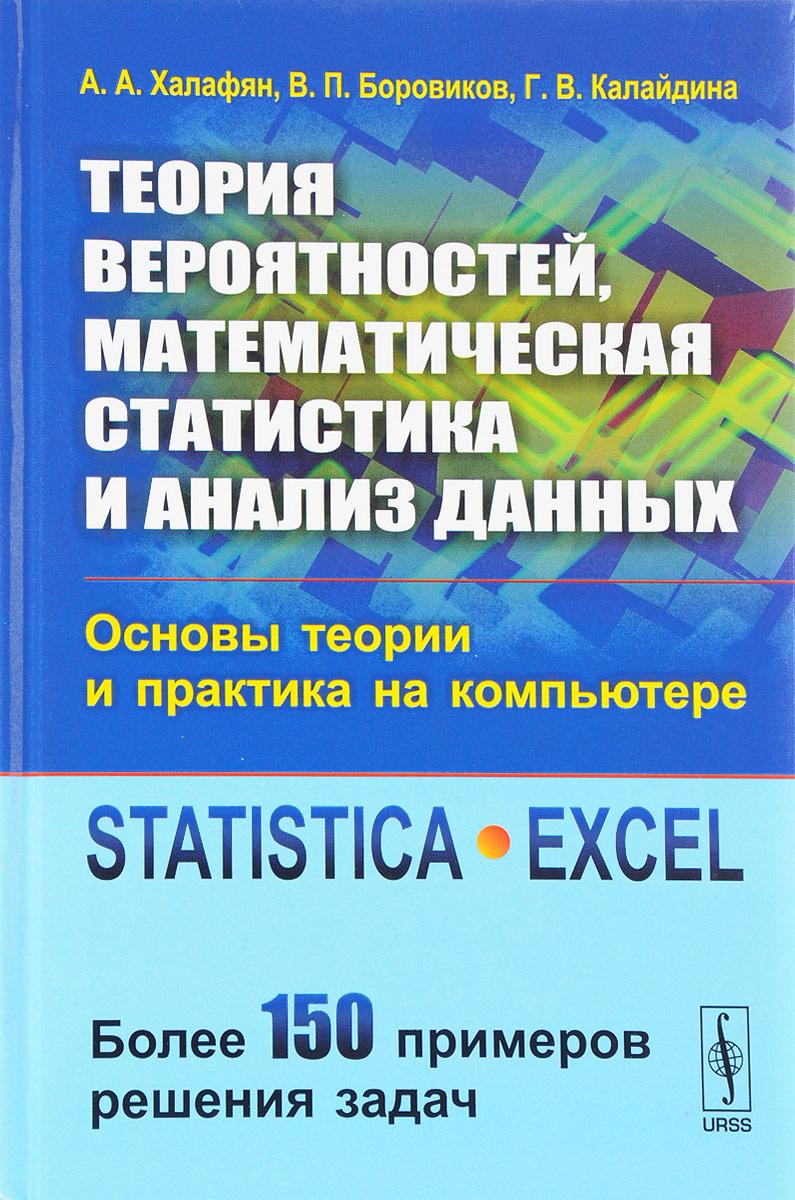 Теория вероятностей, математическая статистика и анализ данных. Основы теории и практика на компьютере. Statistica. Excel. Более 150 примеров решения задач. Учебное пособие