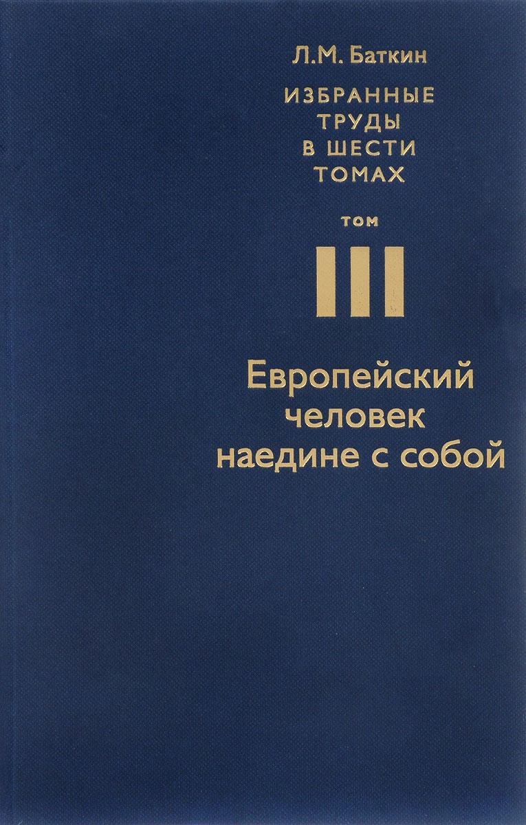 Л. М. Баткин Л. М. Баткин. Избранные труды в 6 томах. Том 3. Европейский человек наедине с собой