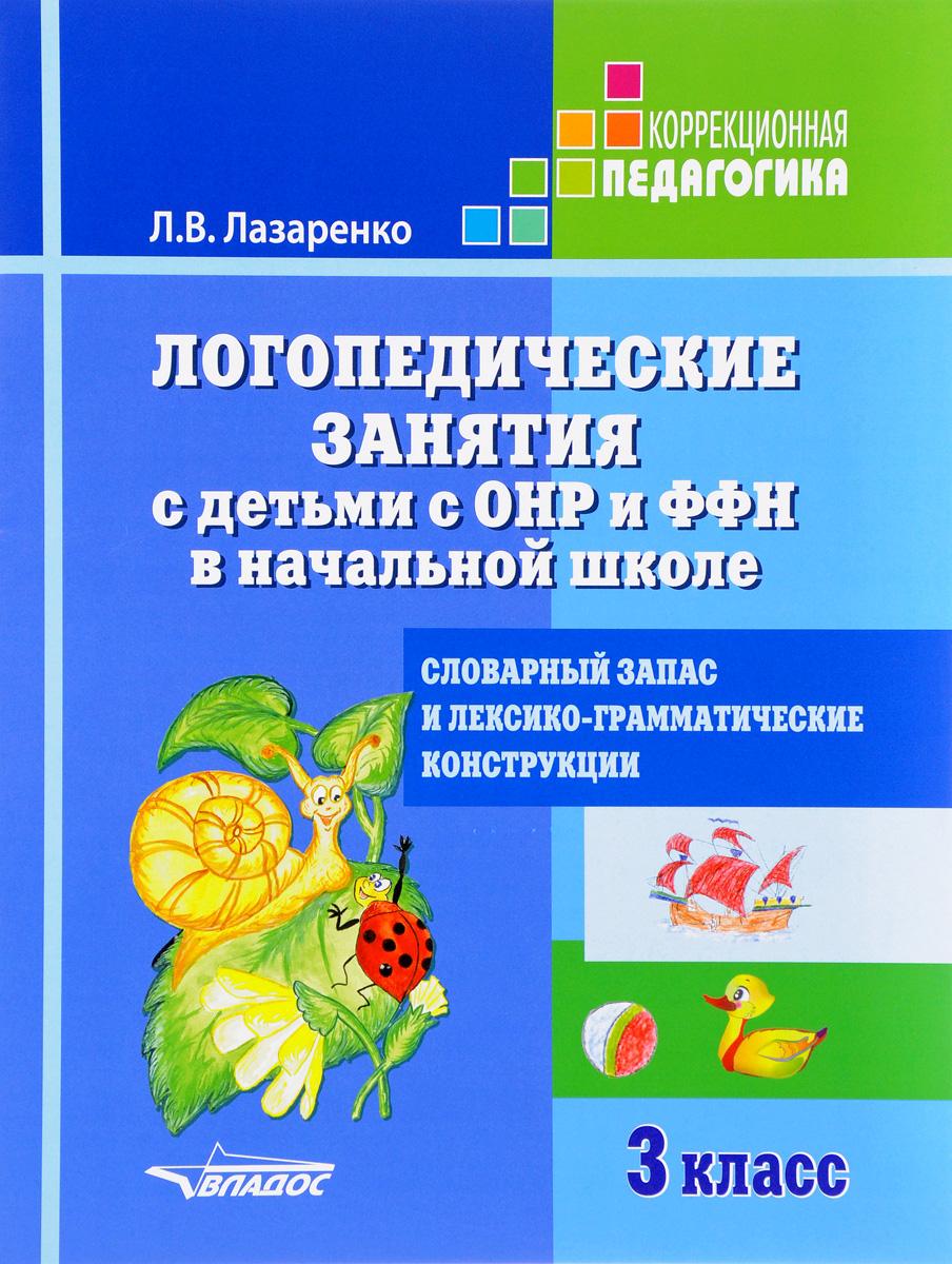 Логопедические занятия с детьми с ОНР и ФФН в начальной школе. 3 класс. Словарный запас и лексико-грамматические конструкции