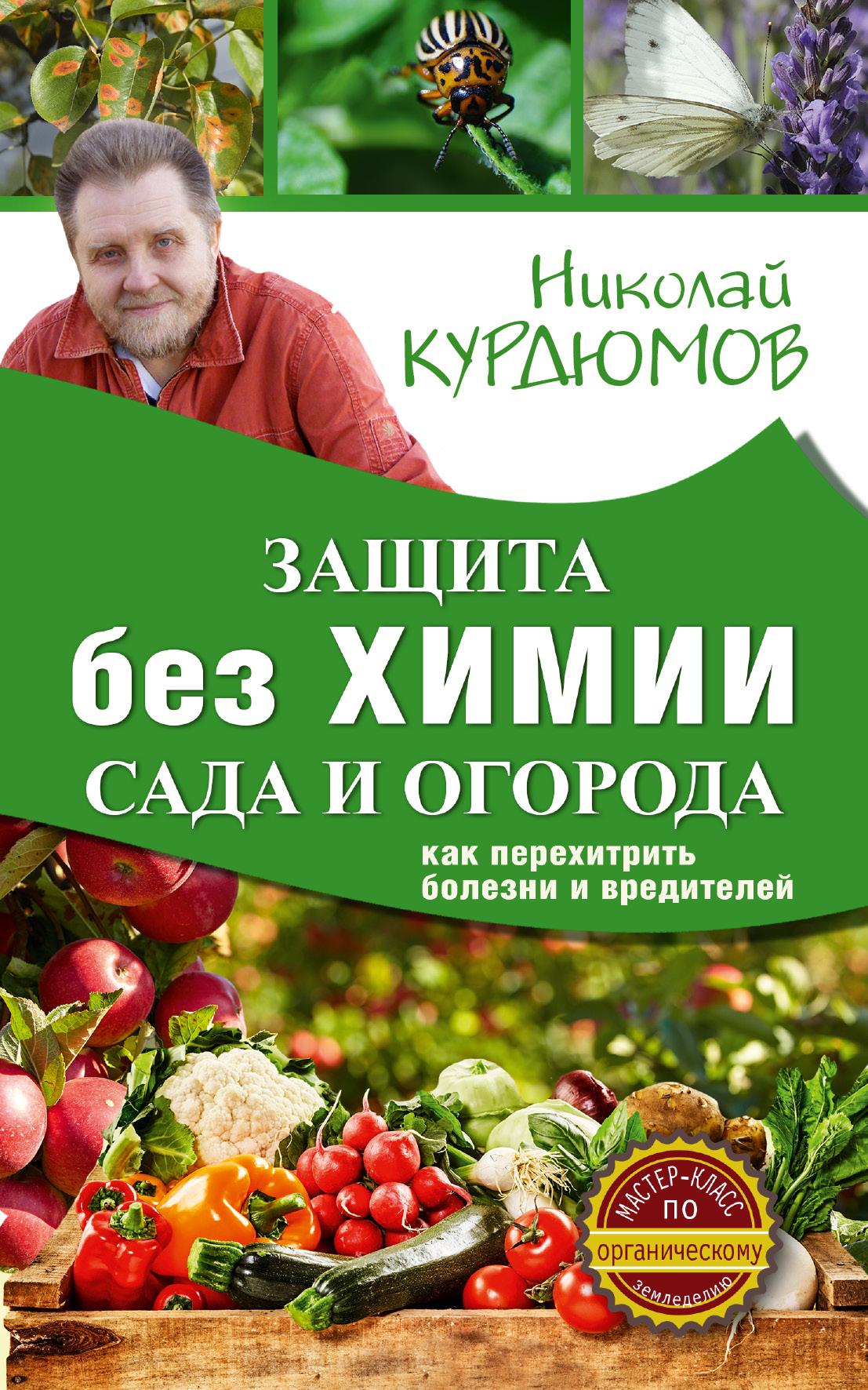 Курдюмов Николай Иванович Защита сада и огорода без химии. Как перехитрить болезни и вредителей