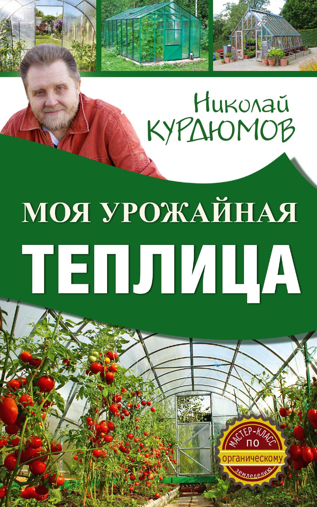 Курдюмов Николай Иванович Моя урожайная теплица курдюмов николай иванович курдюмов дачнаяшкола моя урожайная теплица