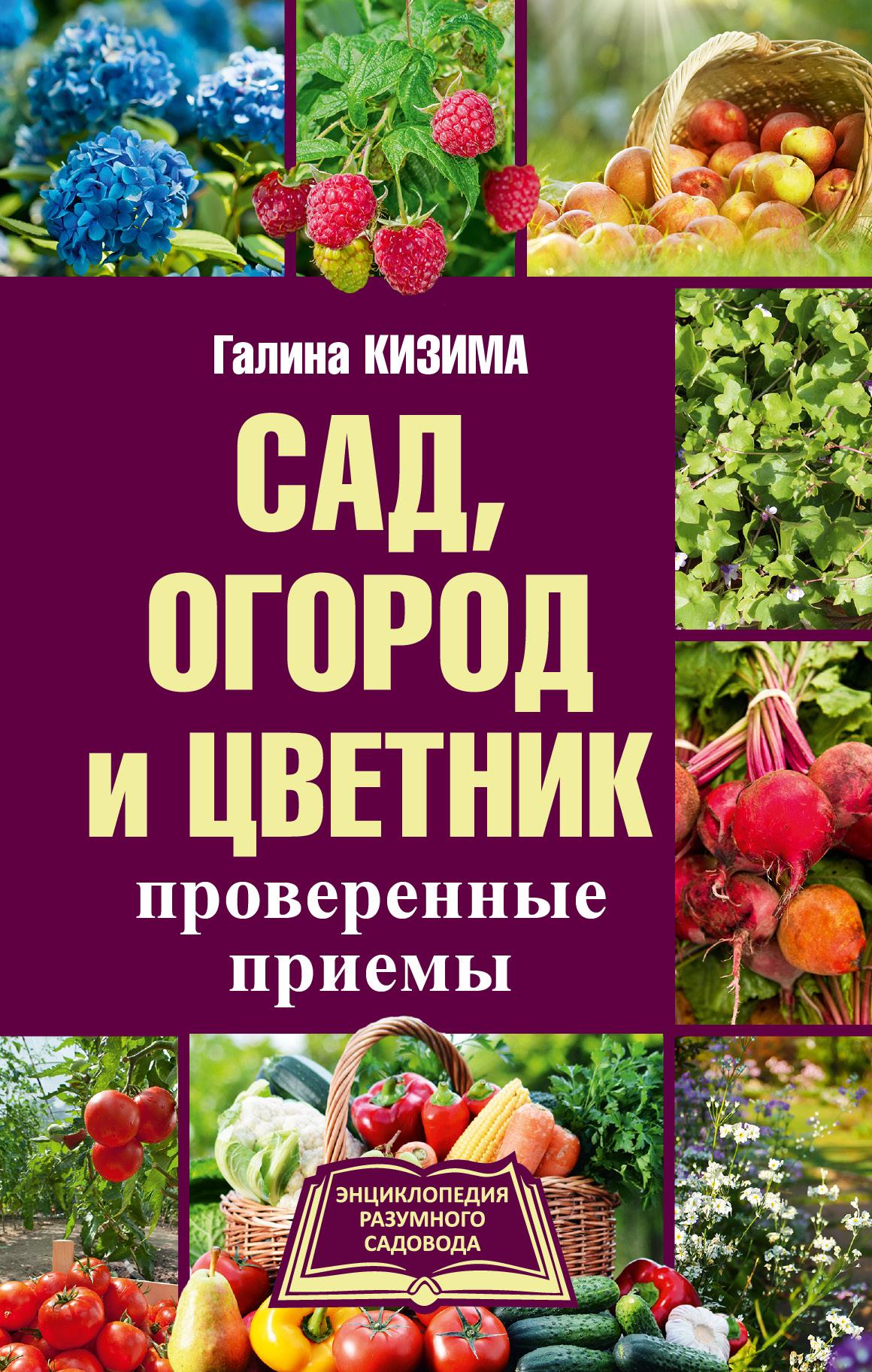 Галина Кизима Сад, огород и цветник. Проверенные приемы
