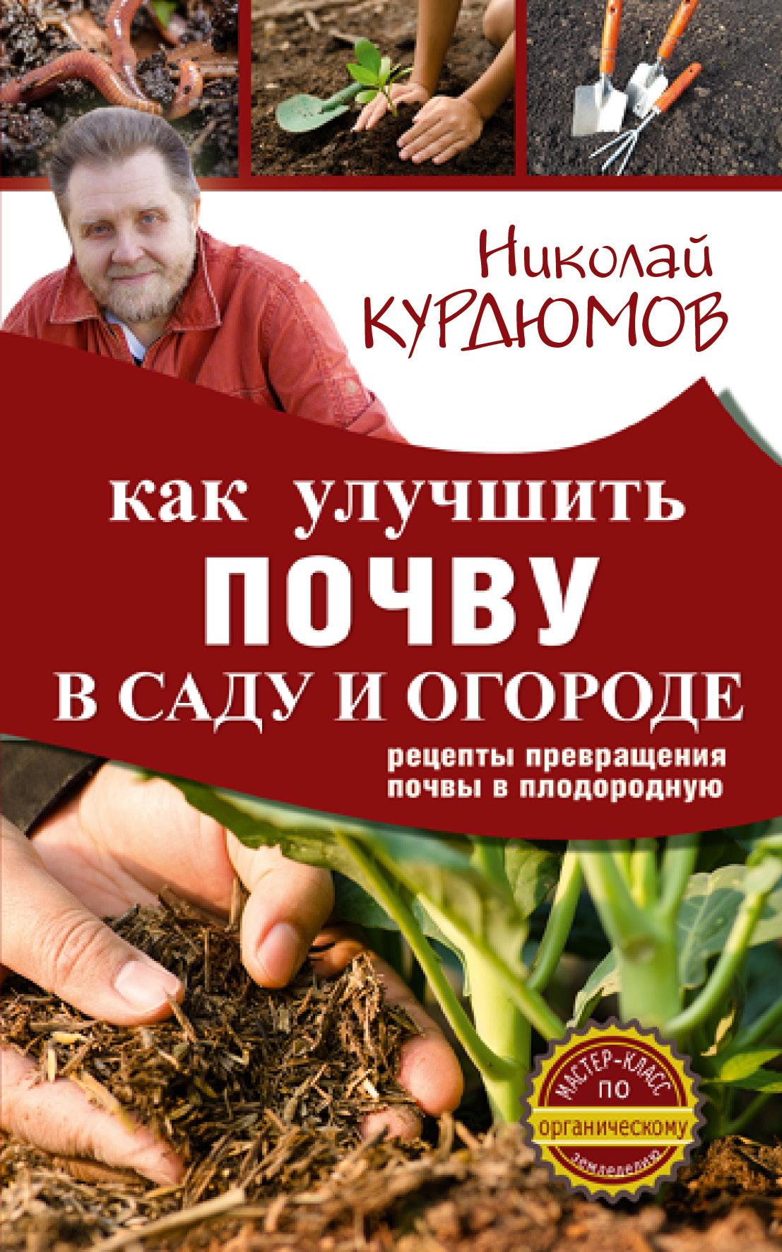 Курдюмов Николай Иванович Как улучшить почву в саду и огороде. Рецепты превращения почвы в плодородную курдюмов николай иванович курдюмов дачнаяшкола моя урожайная теплица