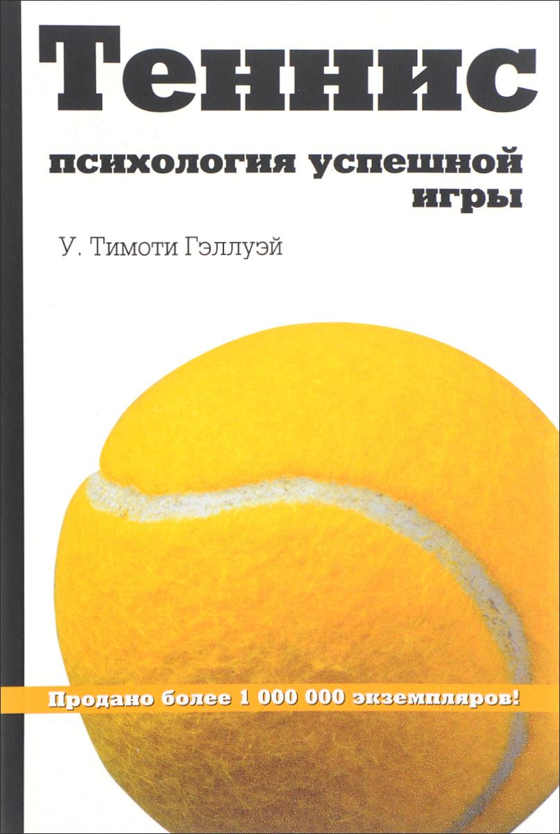 У. Тимоти Гэллуэй Теннис. Психология успешной игры