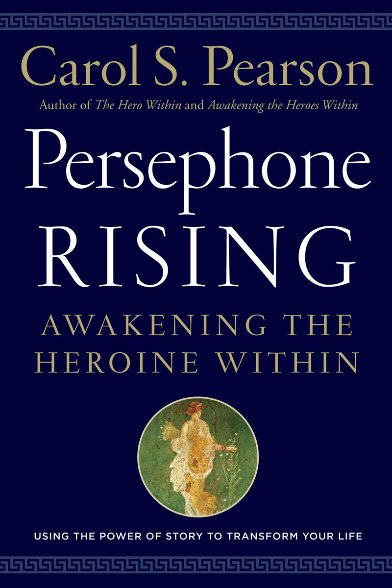 Persephone Rising: Awakening the Heroine Within the hero within six archetypes we live by
