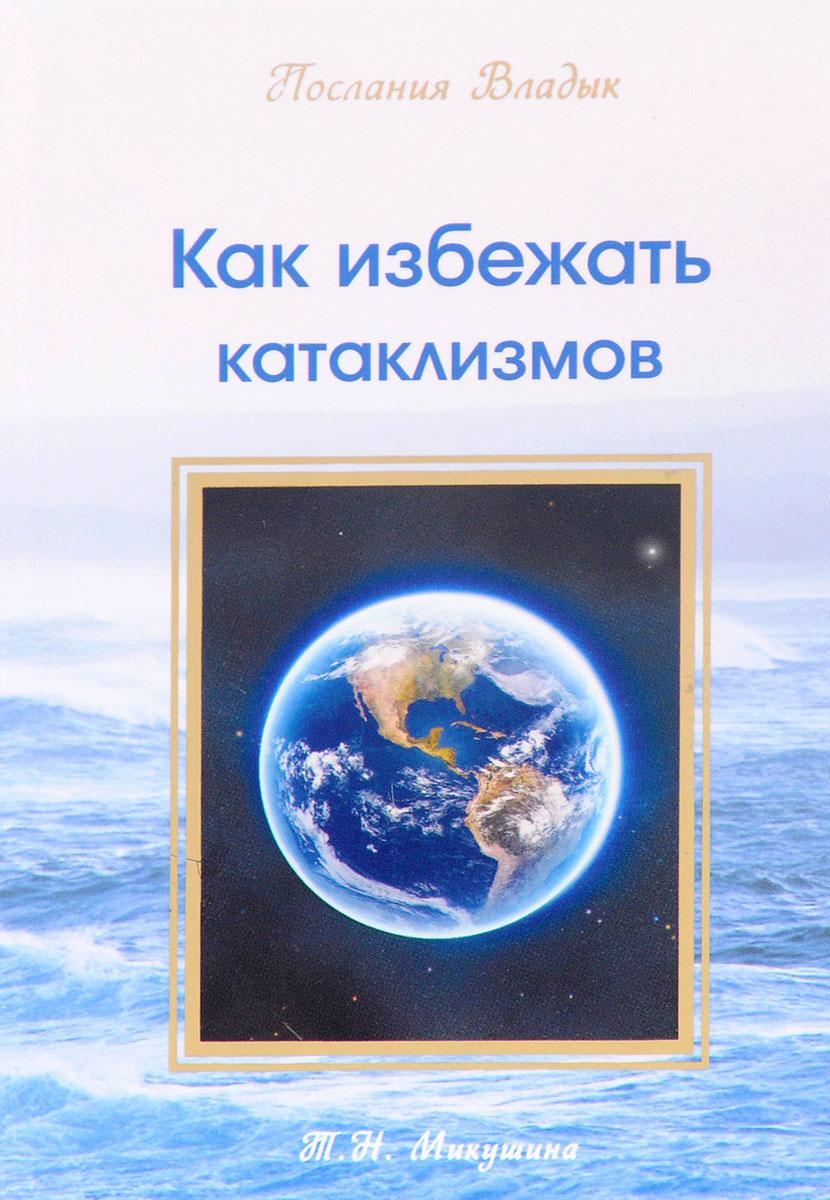 Как избежать катаклизмов. Т. Н. Микушина