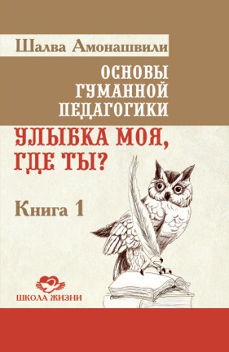 Основы гуманной педагогики. Книга 1. Улыбка моя, где ты?