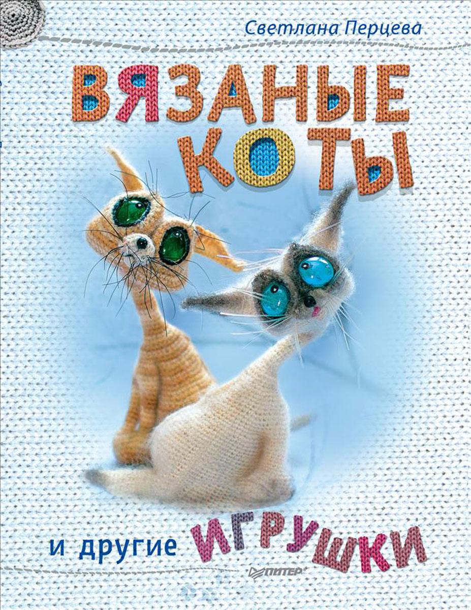 Светлана Перцева Вязаные коты и другие игрушки книги питер вязаные коты и другие игрушки