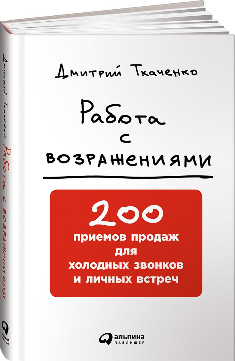 Работа с возражениями. 200 приемов продаж для холодных звонков и личных встреч. Дмитрий Ткаченко