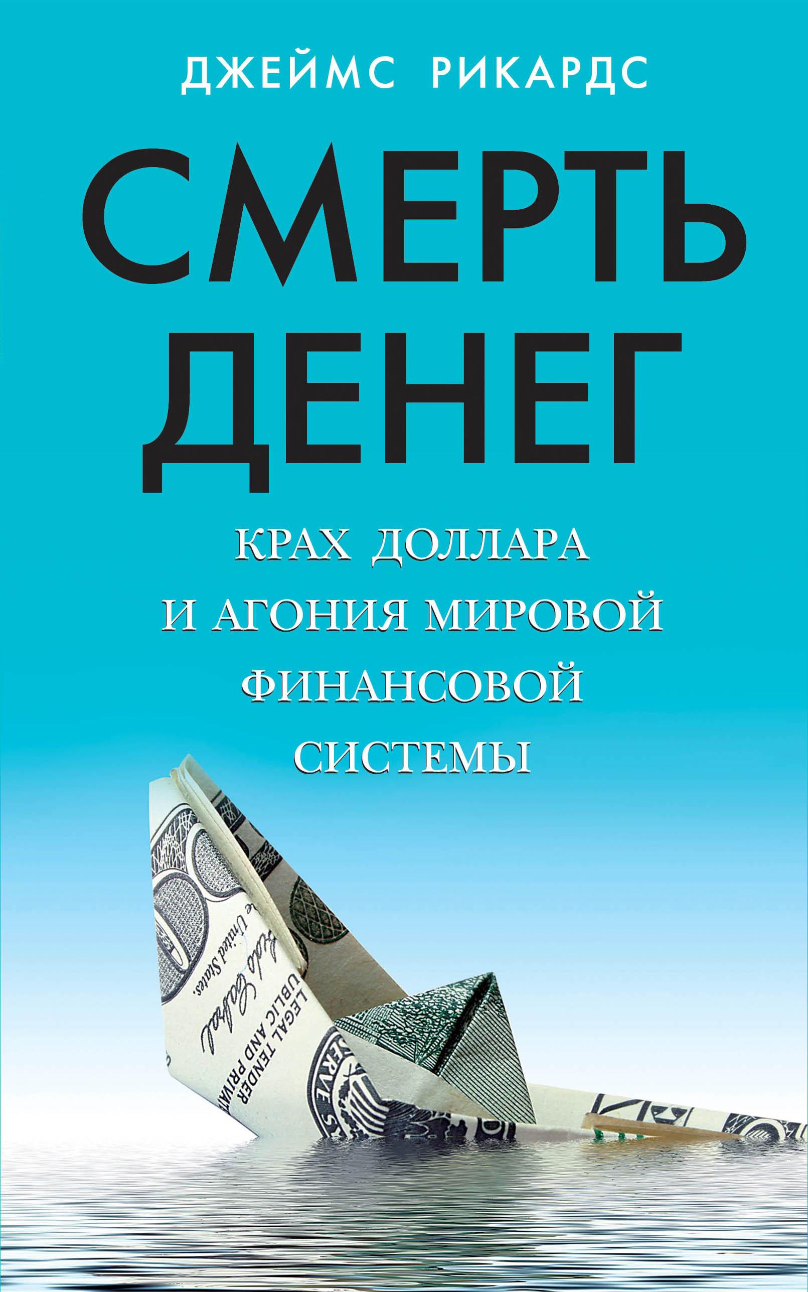 Смерть денег. Крах доллара и агония мировой финансовой системы.