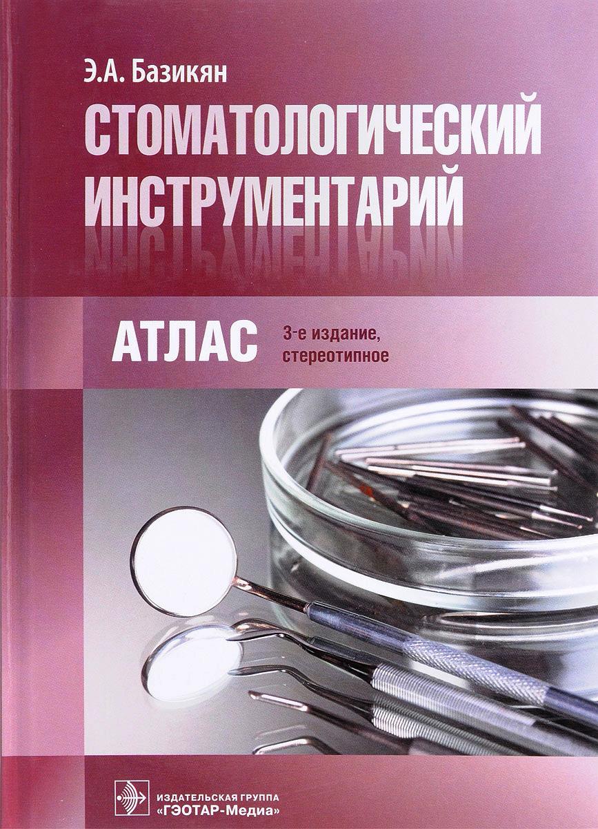 Э. А. Базикян Стоматологический инструментарий. Атлас базикян э стоматологический инструментарий атлас