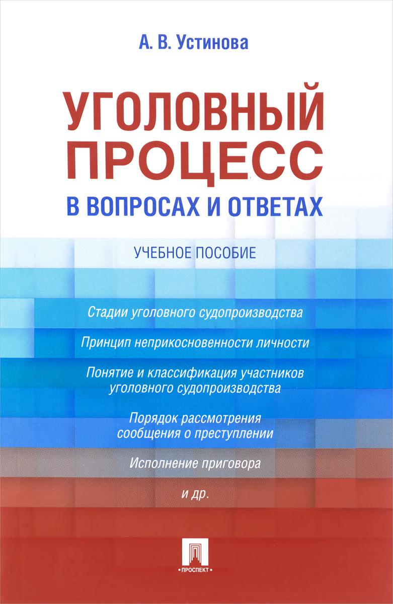 А. В. Устинова Уголовный процесс в вопросах и ответах. Учебное пособие