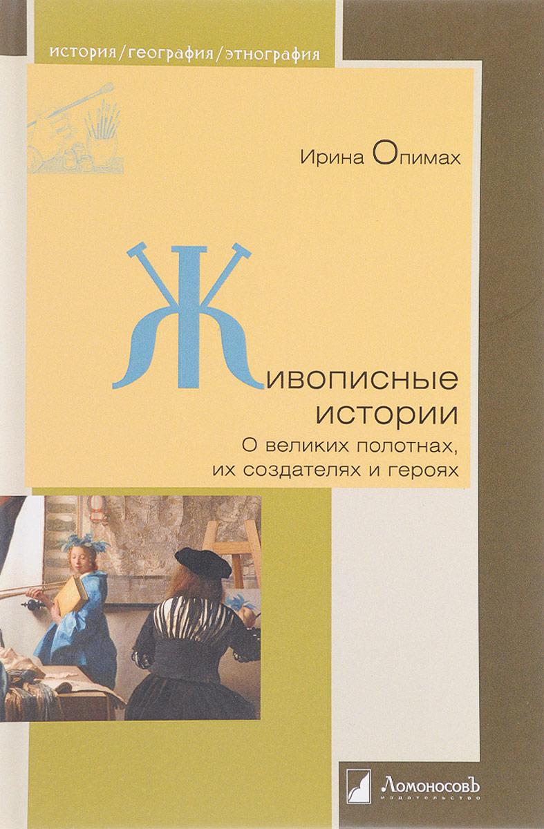 Ирина Опимах Живописные истории. О великих полотнах, их создателях и героях