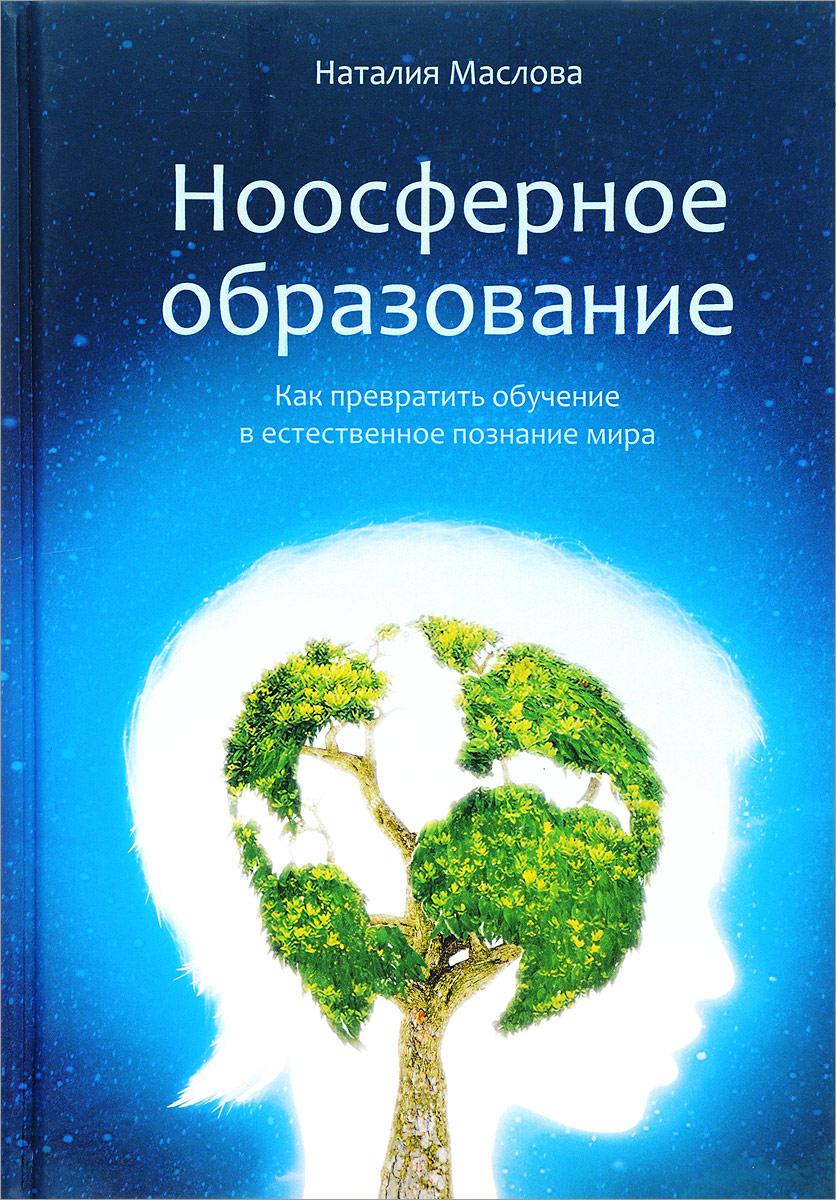 Ноосферное образование. Как превратить обучение в естественное познание мира. Пособие для учителя