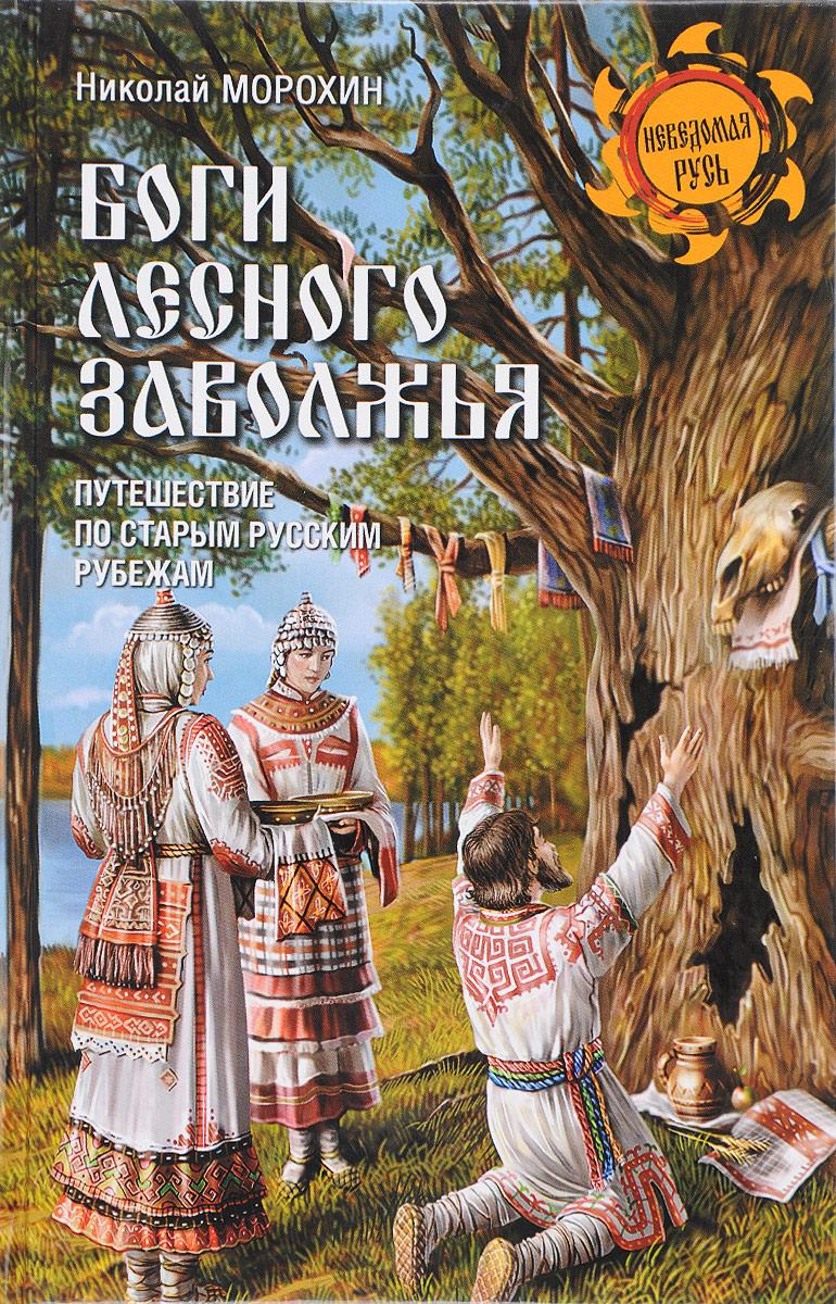 Николай Морохин Боги Лесного Заволжья. Путешествие по старым русским рубежам