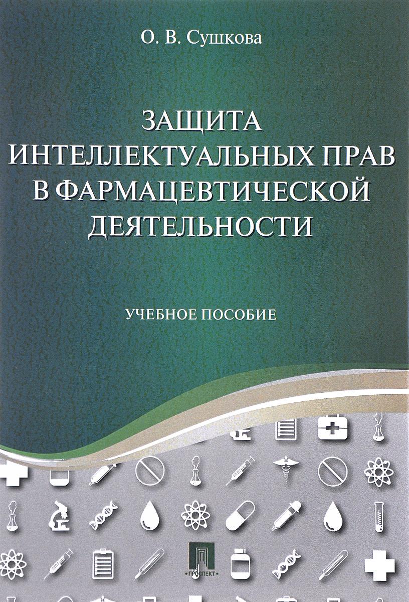 Защита интеллектуальных прав в фармацевтической деятельности. Учебное пособие