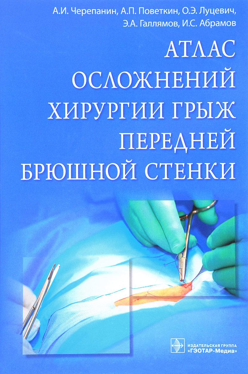 Атлас осложнений хирургии грыж передней брюшной стенки. А. И. Черепанин, А. П. Поветкин, О. Э. Луцевич, Э. А. Галлямов, И. С. Абрамов