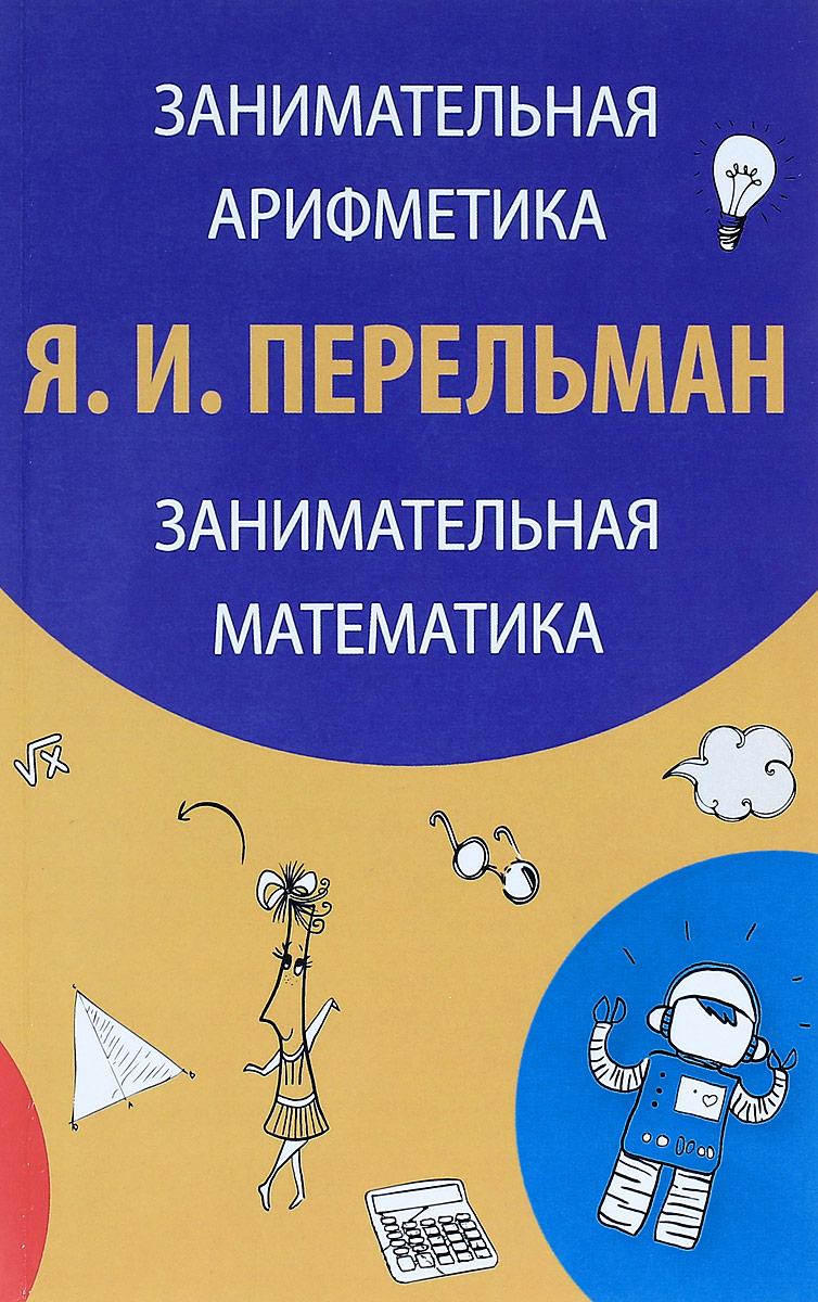 Я. И. Перельман Занимательная арифметика. Загадки и диковинки в мире чисел. Занимательная математика. Математические рассказы и очерки математика для малышей я считаю до 100
