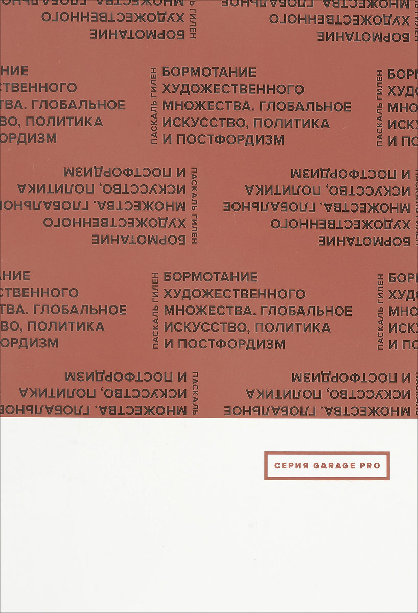 Паскаль Гилен Бормотание художественного множества. Глобальное искусство, политика и постфордизм