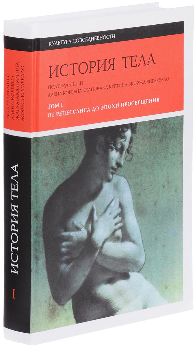 История тела. В 3 томах. Том 1. От Ренессанса до эпохи Просвещения