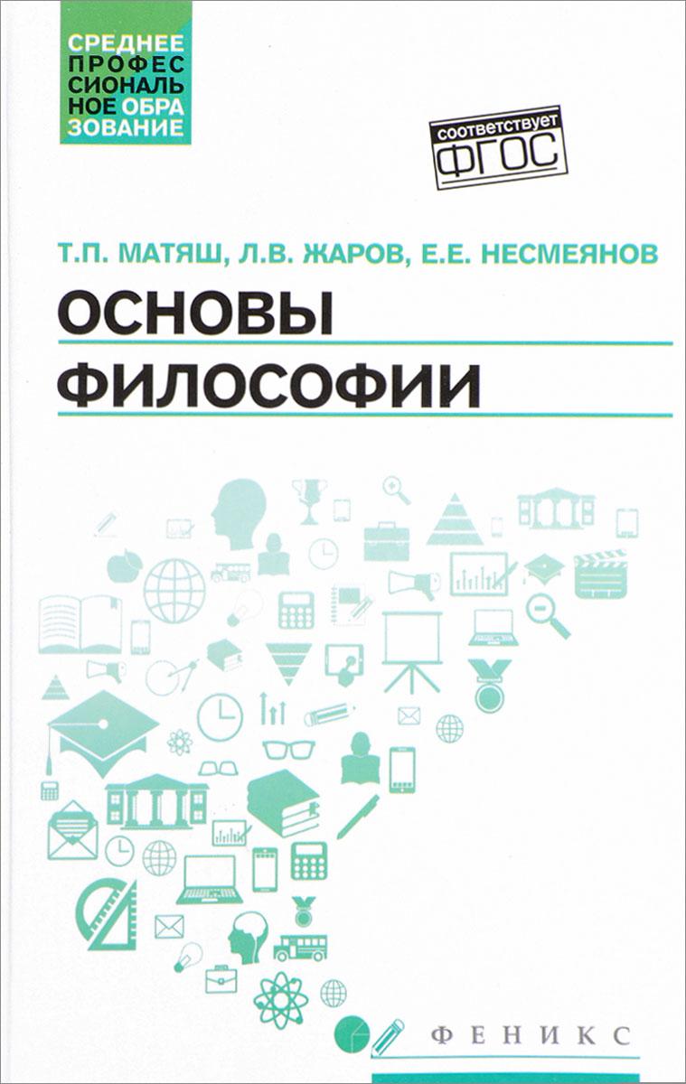 Т. П. Матяш, Л. В. Жаров, Е. Е. Несмеянов Основы философии. Учебник а е гольдштейн физические основы получения информации учебник