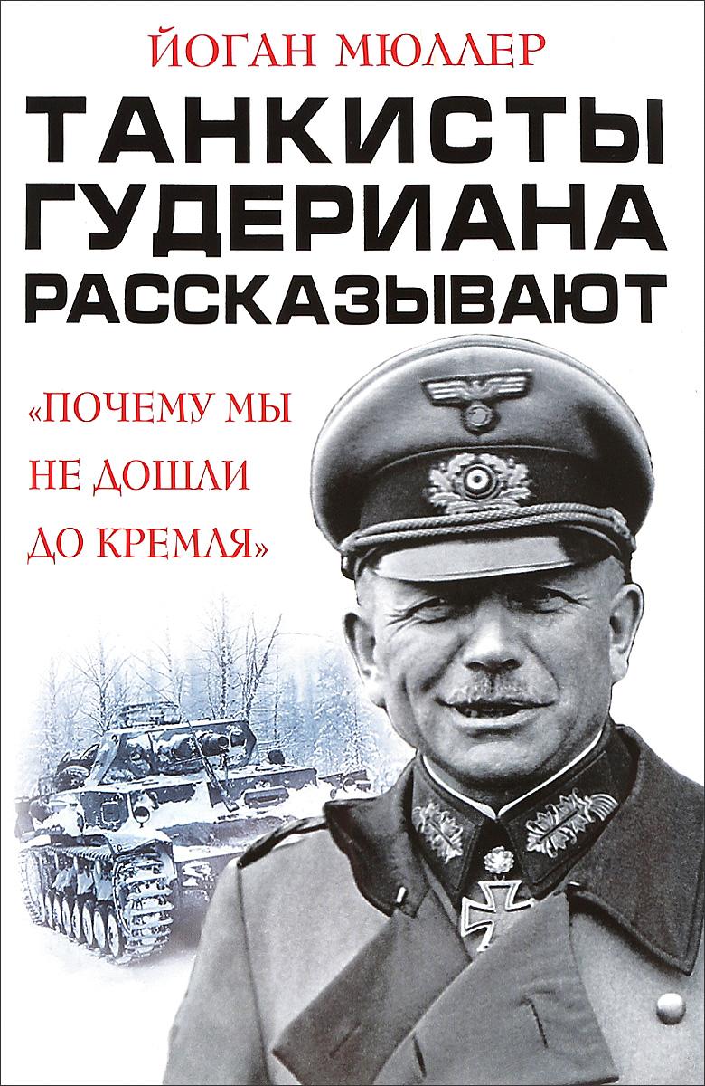 Йоганн Мюллер Танкисты Гудериана рассказывают. Почему мы не дошли до Кремля мюллер йоган э запрмем почему панцеваффе не дошли до кремля тан
