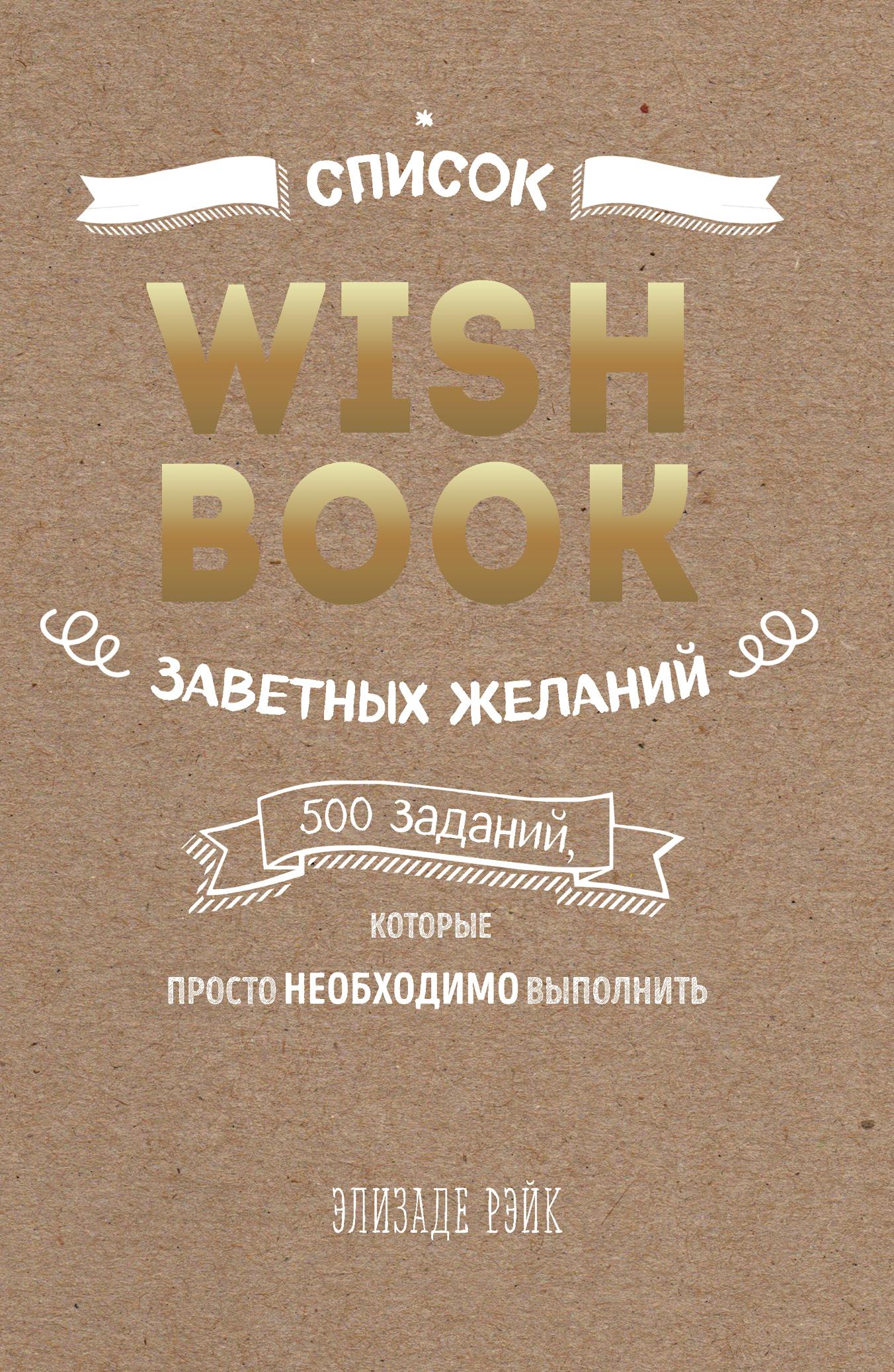 Элизаде Рэйк Wish Book. Заветные желания, которые могут исполниться ISBN: 978-5-699-90674-1 сергеева п welcom to жизнь о которой вы всегда мечтали