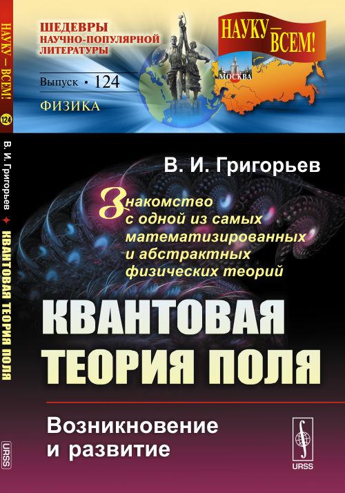 В. И. Григорьев Квантовая теория поля. Возникновение и развитие. Знакомство с одной из самых математизированных и абстрактных физических теорий коллектив авторов квантовая теория за 30 секунд
