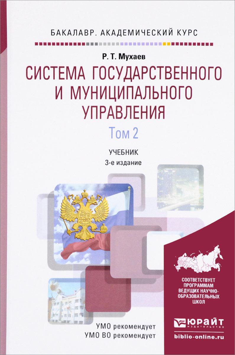 Р. Т. Мухаев Система государственного и муниципального управления. Учебник. В 2 томах. Том 2