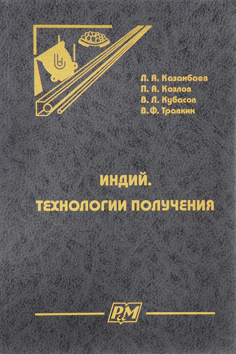 Л. А. Казанбаев, П. А. Козлов, В. Л. Кубасов, В. Ф. Травкин Индий. Технологии получения