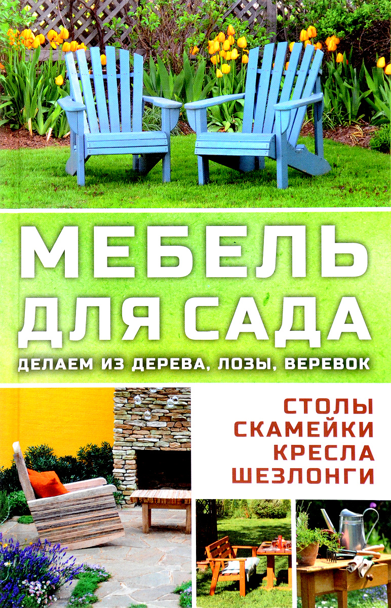 Марина Романова Мебель для сада. Делаем из дерева, лозы, веревок. Столы, кресла, скамейки, шезлонги