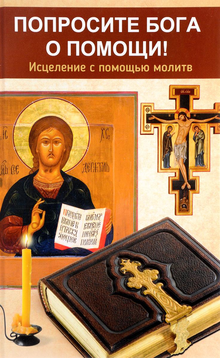 Светлана Сазонова Попросите Бога о помощи. Исцеление с помощью молитв