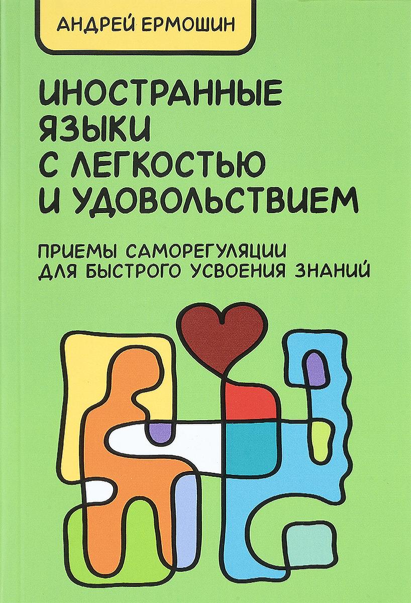 Андрей Ермошин Иностранные языки с легкостью и удовольствием. Приемы саморегуляции для быстрого усвоения знаний