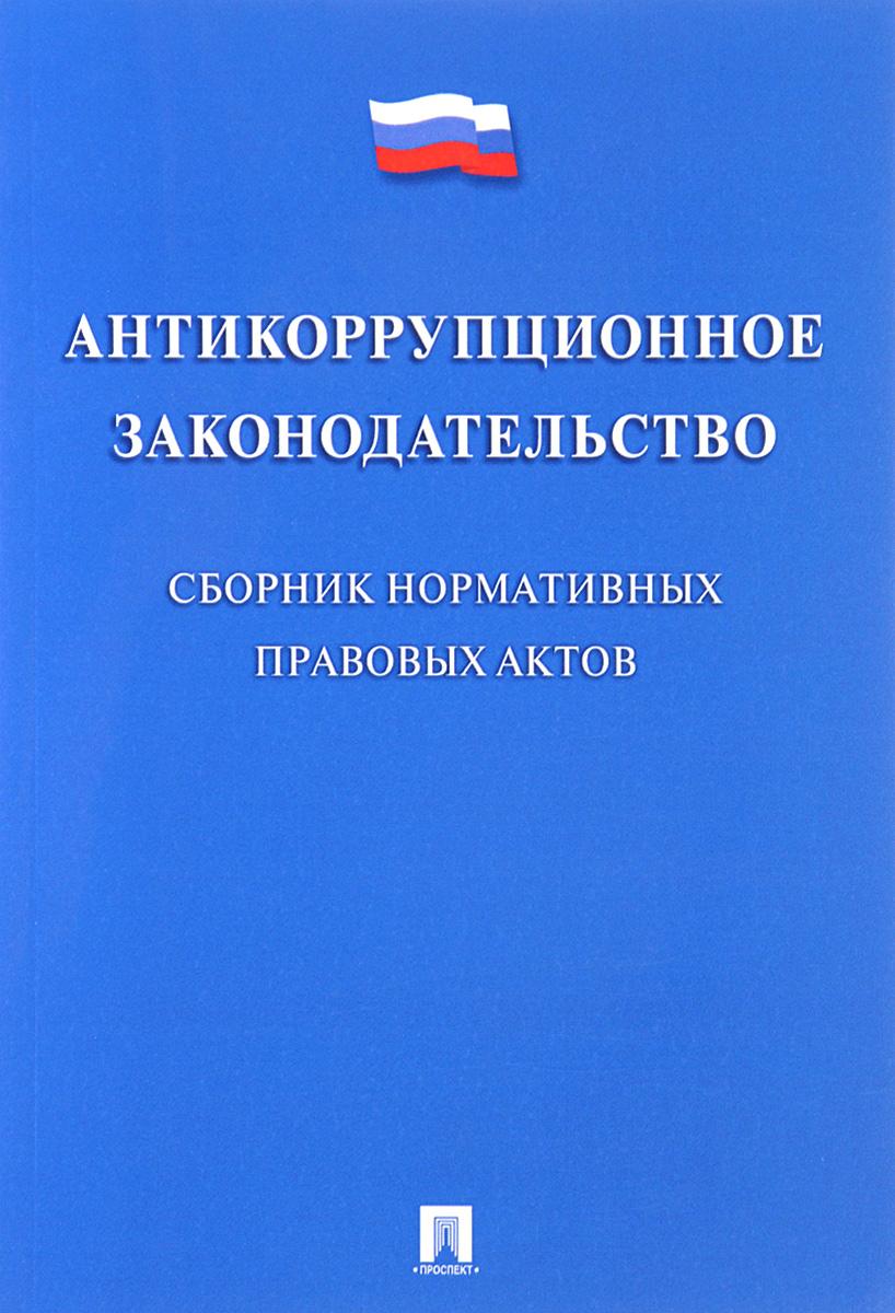 Антикоррупционное законодательство. Сборник нормативных правовых актов