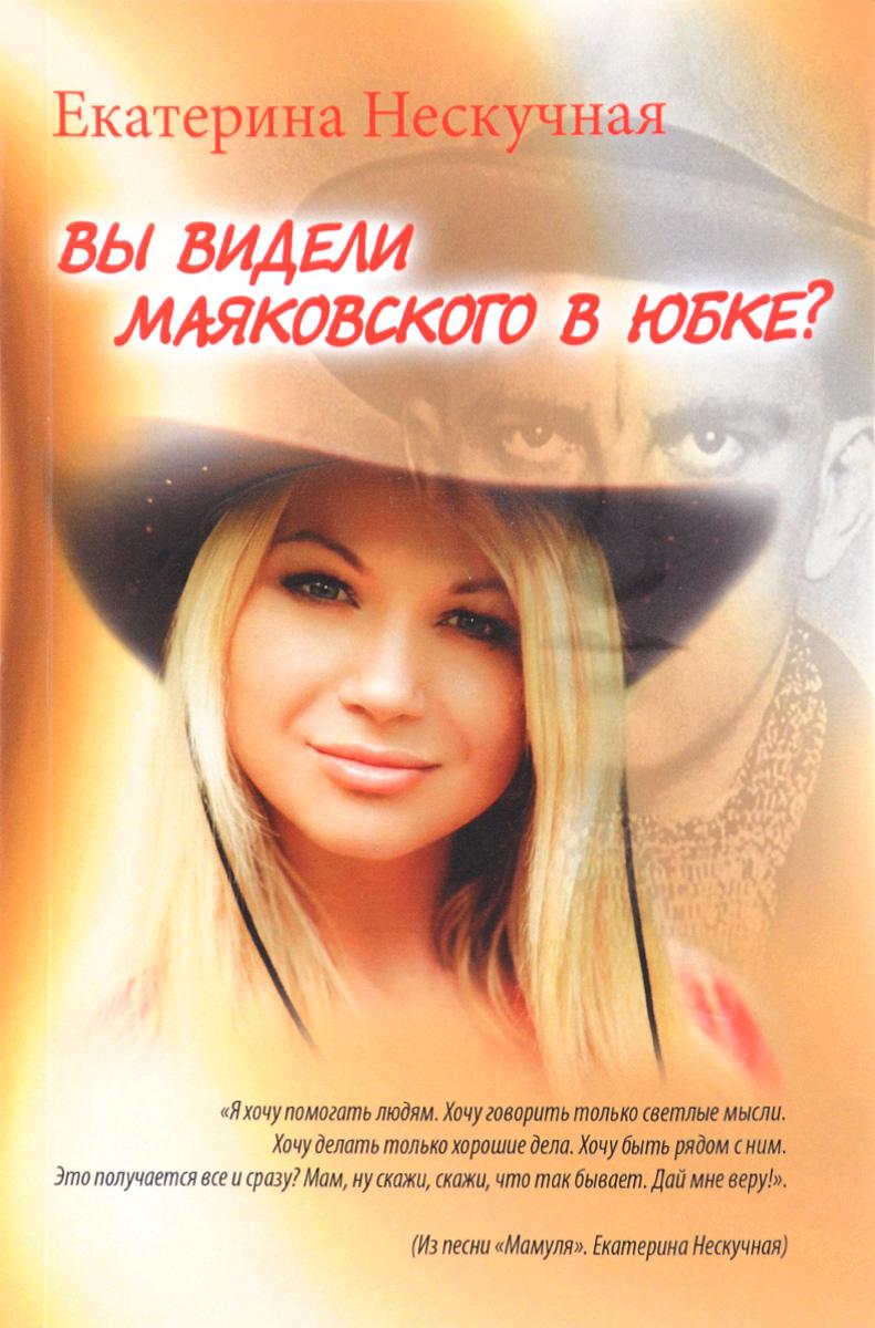 Екатерина Нескучная Вы видели Маяковского в юбке? екатерина зуева стихи к 1 января