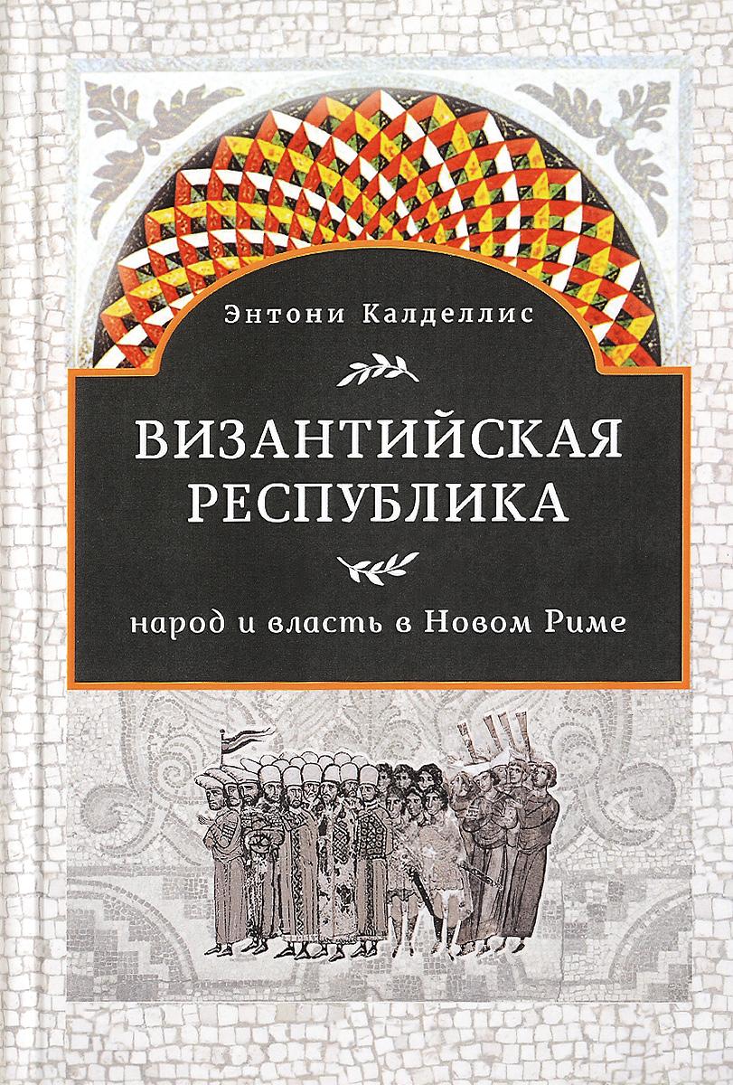 Византийская республика. Народ и власть в Новом Риме. Энтони Калделлис