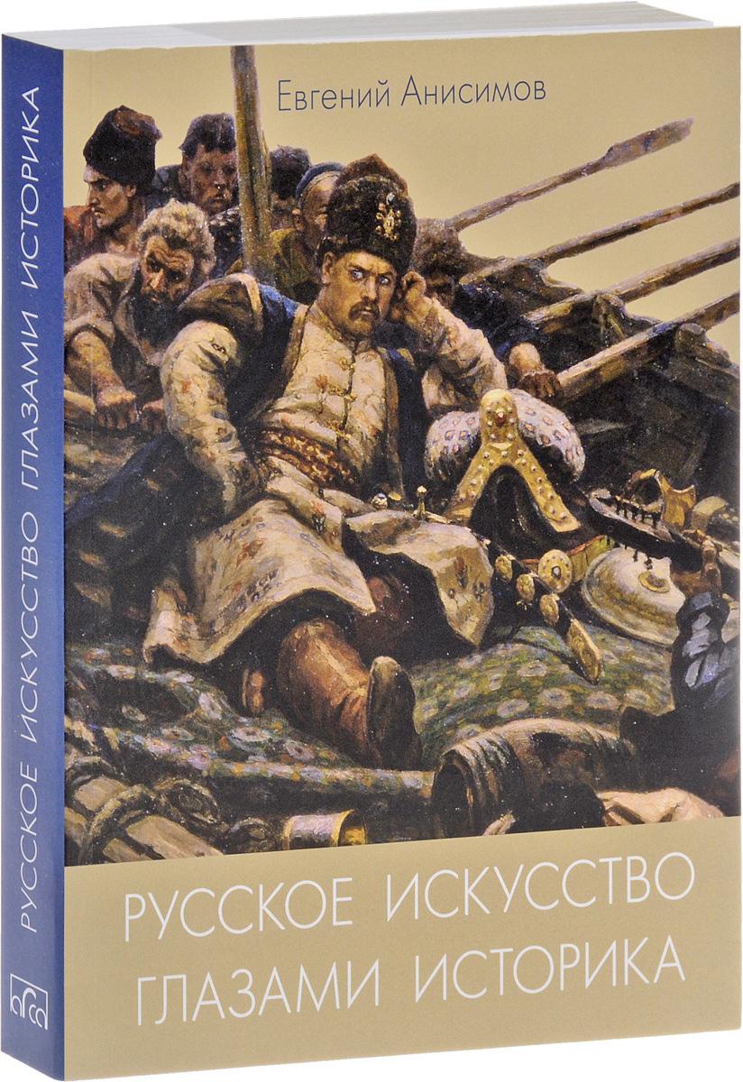 Евгений Анисимов Русское искусство глазами историка, или Куда ведет Сусанин