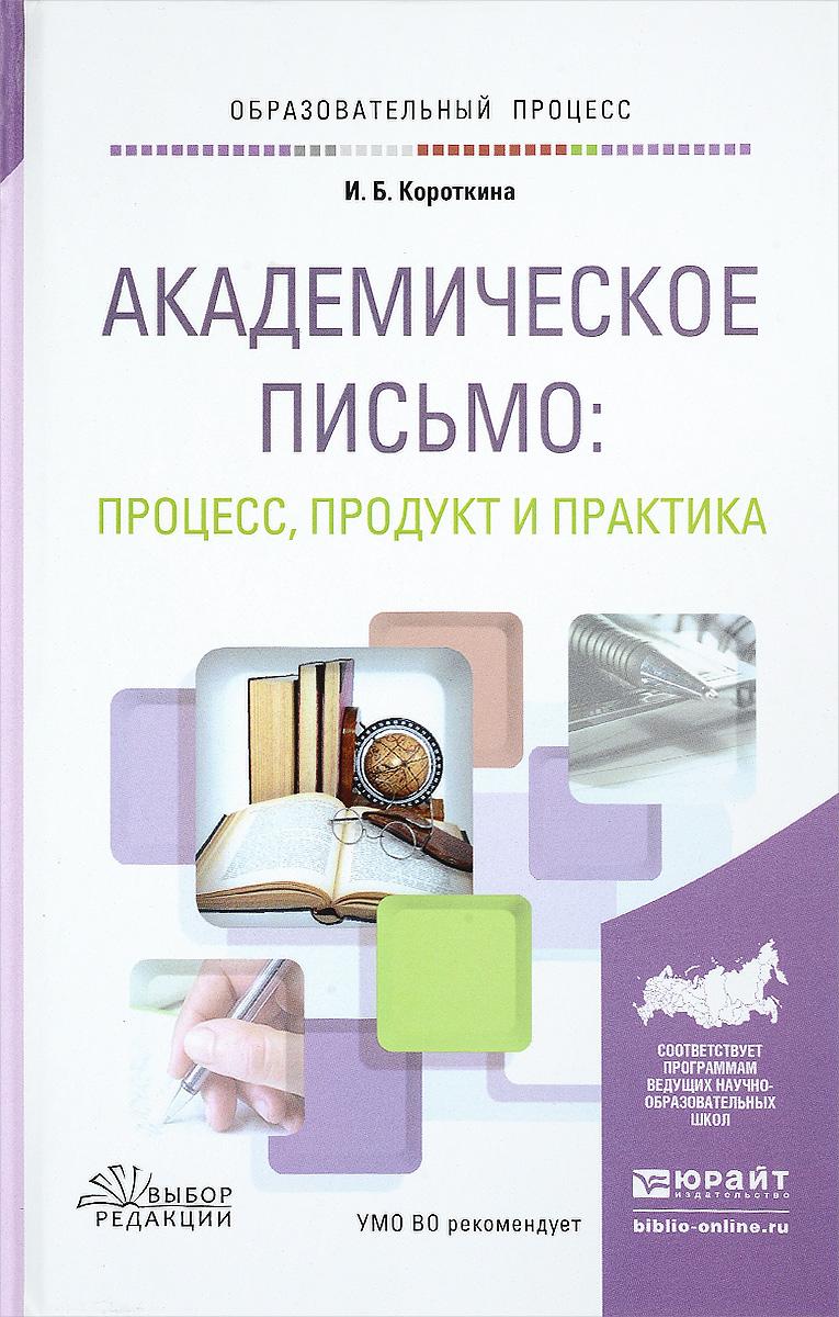 Академическое письмо. Процесс, продукт и практика. Учебное пособие. И. Б. Короткина
