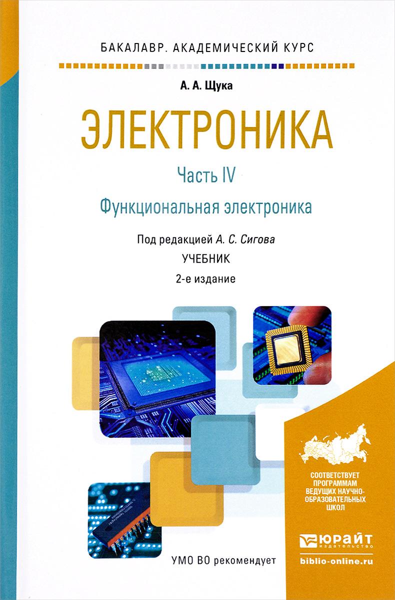 А. А. Щука Электроника. Учебник. В 4 частях. Часть 4. Функциональная электроника